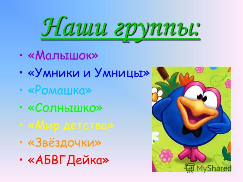 Наши группы: «Малышок» «Умники и Умницы» «Ромашка» «Солнышко» «Мир детства» «Звёздочки» «АБВГДейка»