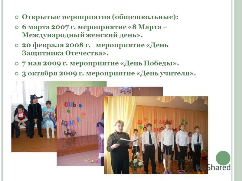 Открытые мероприятия (общешкольные): 6 марта 2007 г. мероприятие «8 Марта – Международный женский день». 20 февраля 2008 г. мероприятие «День Защитника Отечества». 7 мая 2009 г. мероприятие «День Победы». 3 октября 2009 г. мероприятие «День учителя».