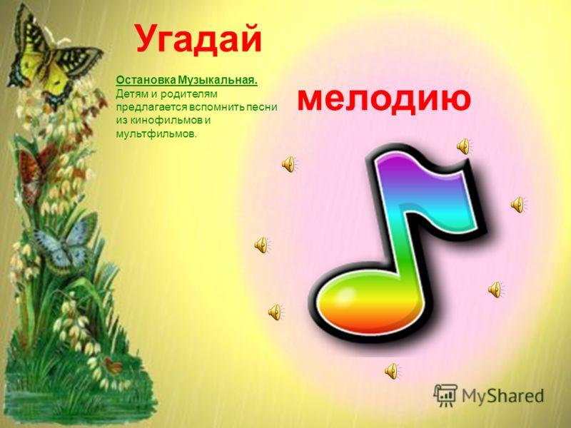 Угадай мелодию Остановка Музыкальная. Детям и родителям предлагается вспомнить песни из кинофильмов и мультфильмов.