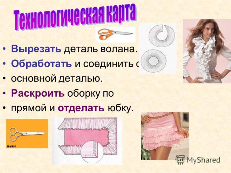 Вырезать деталь волана. Обработать и соединить с основной деталью. Раскроить оборку по прямой и отделать юбку.