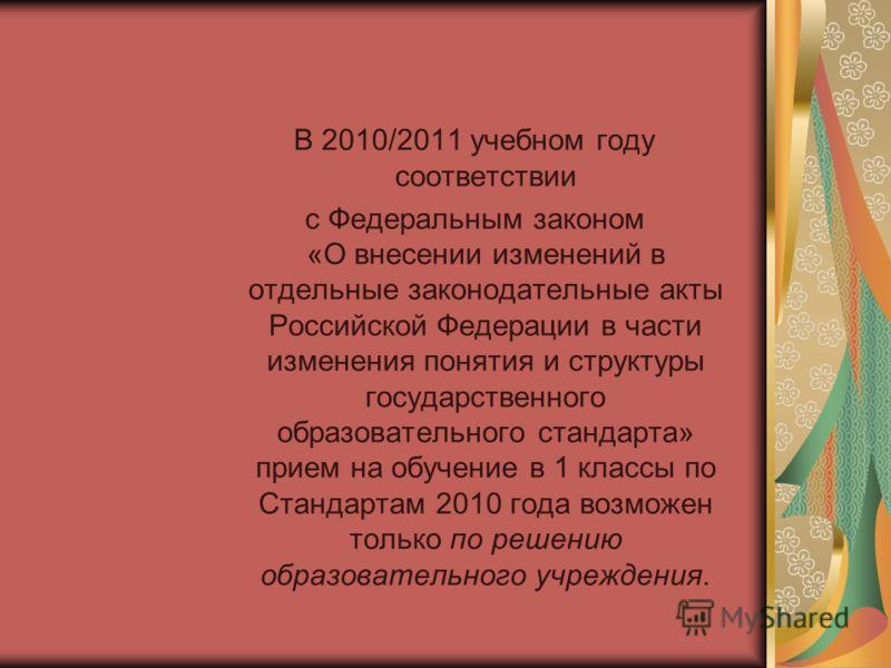 В 2010/2011 учебном году соответствии с Федеральным законом «О внесении изменений в отдельные законодательные акты Российской Федерации в части изменения понятия и структуры государственного образовательного стандарта» прием на обучение в 1 классы по
