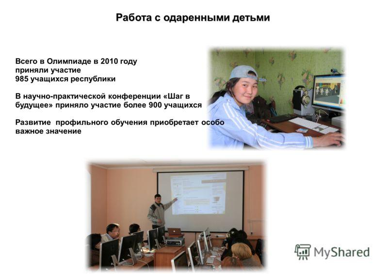 Работа с одаренными детьми Всего в Олимпиаде в 2010 году приняли участие 985 учащихся республики В научно-практической конференции «Шаг в будущее» приняло участие более 900 учащихся Развитие профильного обучения приобретает особо важное значение