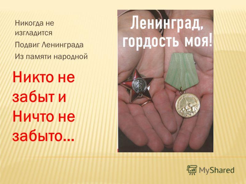 Никогда не изгладится Подвиг Ленинграда Из памяти народной Никто не забыт и Ничто не забыто…