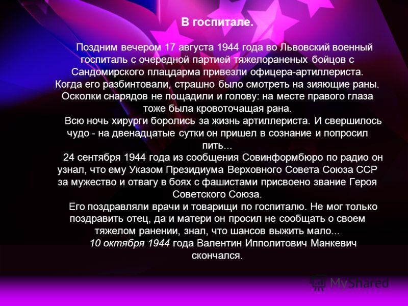 В госпитале. Поздним вечером 17 августа 1944 года во Львовский военный госпиталь с очередной партией тяжелораненых бойцов с Сандомирского плацдарма привезли офицера-артиллериста. Когда его разбинтовали, страшно было смотреть на зияющие раны. Осколки