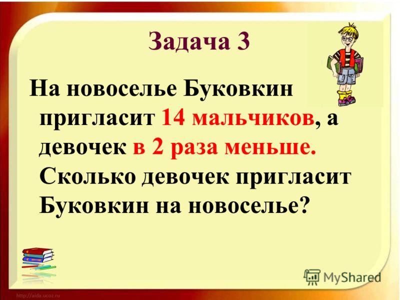 Задача 3 На новоселье Буковкин пригласит 14 мальчиков, а девочек в 2 раза меньше. Сколько девочек пригласит Буковкин на новоселье?