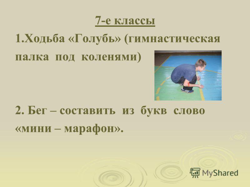 7-е классы 1.Ходьба «Голубь» (гимнастическая палка под коленями) 2. Бег – составить из букв слово «мини – марафон».