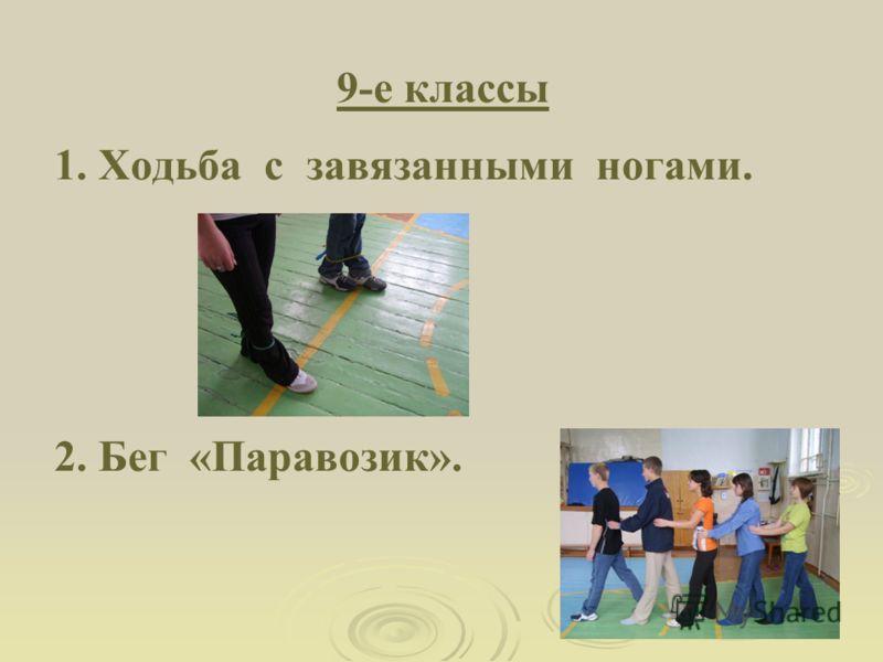 9-е классы 1. Ходьба с завязанными ногами. 2. Бег «Паравозик».