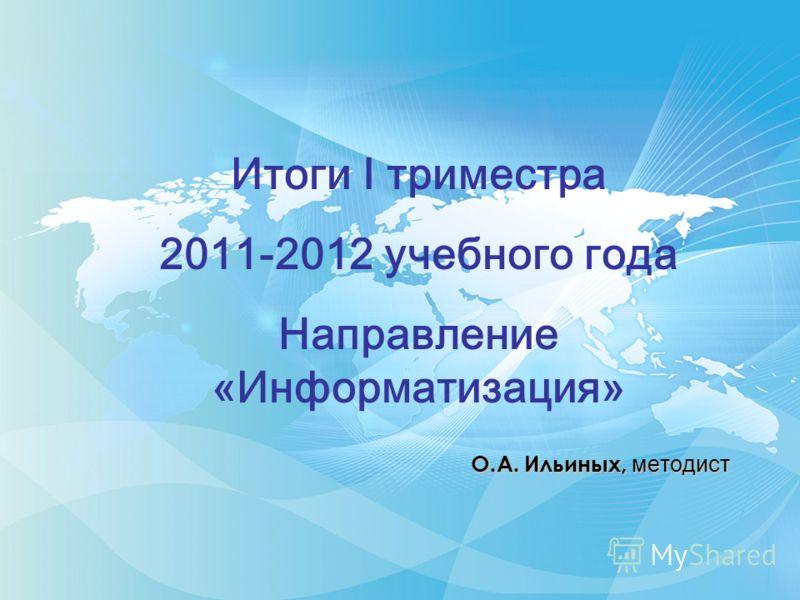 О.А. Ильиных, методист Итоги I триместра 2011-2012 учебного года Направление «Информатизация»
