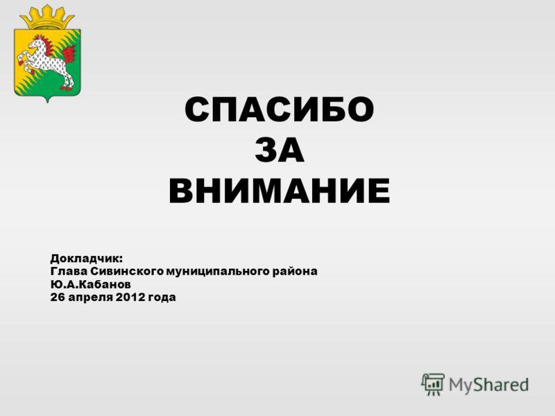 СПАСИБО ЗА ВНИМАНИЕ Докладчик: Глава Сивинского муниципального района Ю.А.Кабанов 26 апреля 2012 года