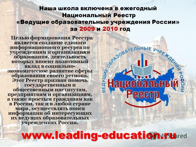 Наша ш кола включена в ежегодный Национальный Реестр «Ведущие образовательные учреждения России» за 2009 и 2010 год Целью формирования Реестра является создание единого информационного ресурса по учреждениям и организациям образования, деятельность к