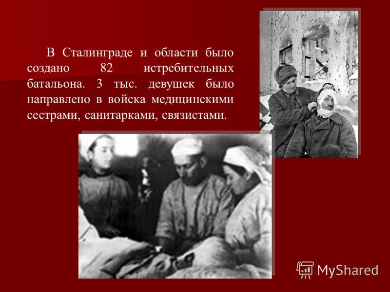В Сталинграде и области было создано 82 истребительных батальона. 3 тыс. девушек было направлено в войска медицинскими сестрами, санитарками, связистами.