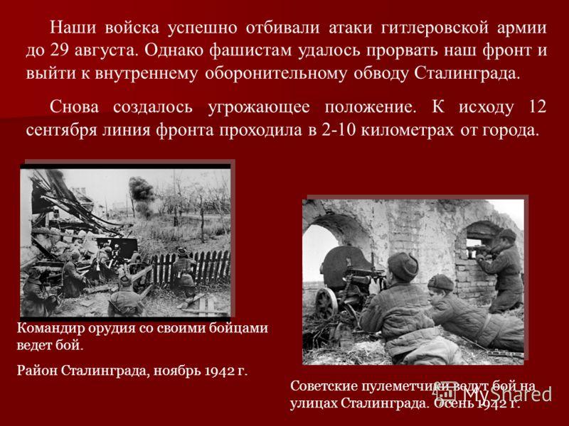 Наши войска успешно отбивали атаки гитлеровской армии до 29 августа. Однако фашистам удалось прорвать наш фронт и выйти к внутреннему оборонительному обводу Сталинграда. Снова создалось угрожающее положение. К исходу 12 сентября линия фронта проходил