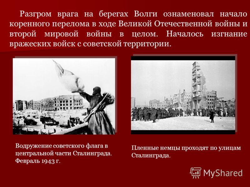 Разгром врага на берегах Волги ознаменовал начало коренного перелома в ходе Великой Отечественной войны и второй мировой войны в целом. Началось изгнание вражеских войск с советской территории. Пленные немцы проходят по улицам Сталинграда. Водружение