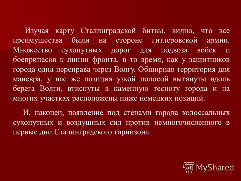 Изучая карту Сталинградской битвы, видно, что все преимущества были на стороне гитлеровской армии. Множество сухопутных дорог для подвоза войск и боеприпасов к линии фронта, в то время, как у защитников города одна переправа через Волгу. Обширная тер