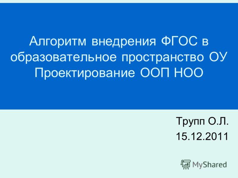 Алгоритм внедрения ФГОС в образовательное пространство ОУ Проектирование ООП НОО Трупп О.Л. 15.12.2011