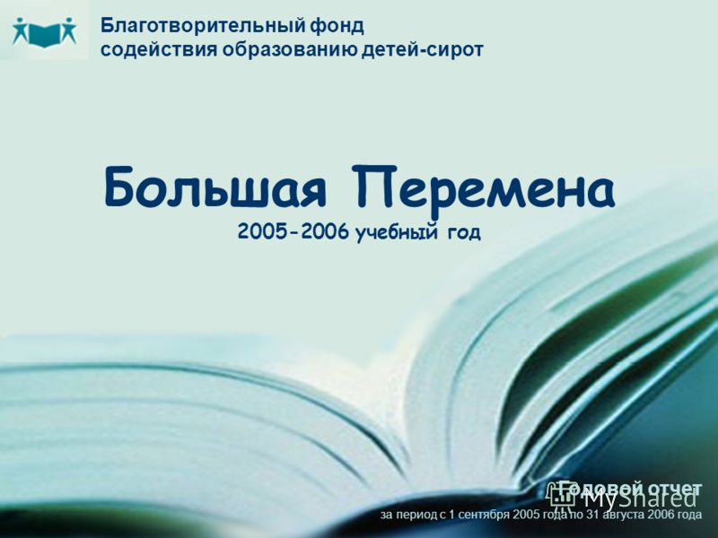 Большая Перемена 2005-2006 учебный год Благотворительный фонд содействия образованию детей-сирот Годовой отчет за период с 1 сентября 2005 года по 31 августа 2006 года