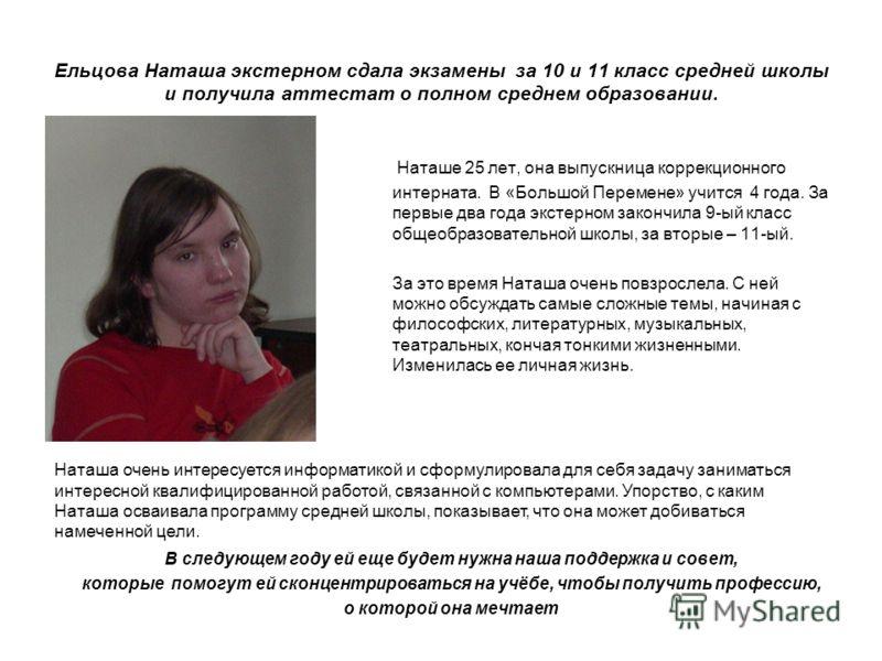 Ельцова Наташа экстерном сдала экзамены за 10 и 11 класс средней школы и получила аттестат о полном среднем образовании. Наташе 25 лет, она выпускница коррекционного интерната. В «Большой Перемене» учится 4 года. За первые два года экстерном закончил