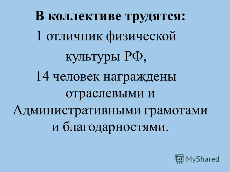 В коллективе трудятся: 1 отличник физической культуры РФ, 14 человек награждены отраслевыми и Административными грамотами и благодарностями.