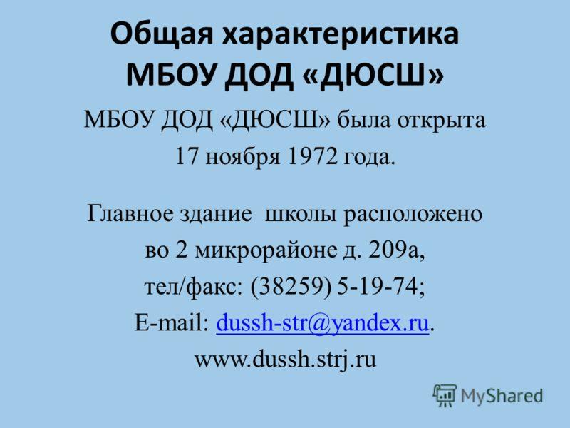 Общая характеристика МБОУ ДОД «ДЮСШ» МБОУ ДОД «ДЮСШ» была открыта 17 ноября 1972 года. Главное здание школы расположено во 2 микрорайоне д. 209а, тел/факс: (38259) 5-19-74; E-mail: dussh-str@yandex.ru.dussh-str@yandex.ru www.dussh.strj.ru