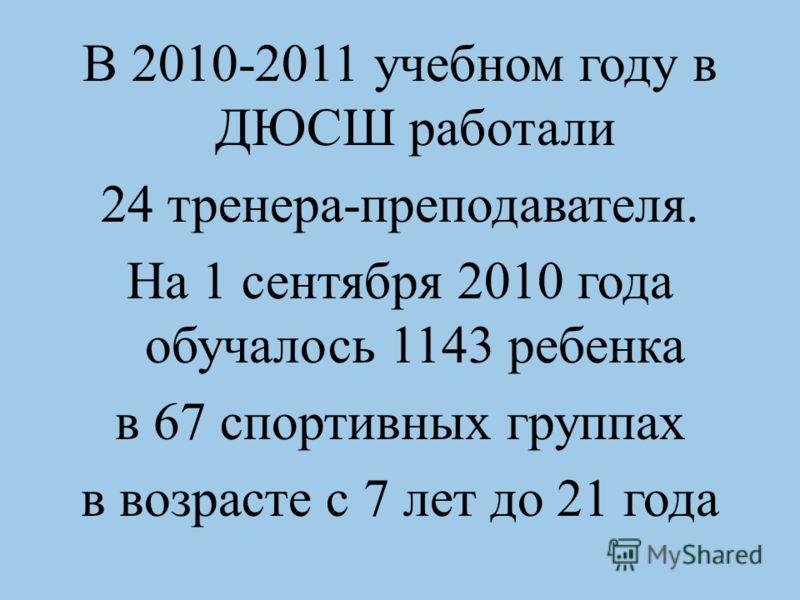 В 2010-2011 учебном году в ДЮСШ работали 24 тренера-преподавателя. На 1 сентября 2010 года обучалось 1143 ребенка в 67 спортивных группах в возрасте с 7 лет до 21 года