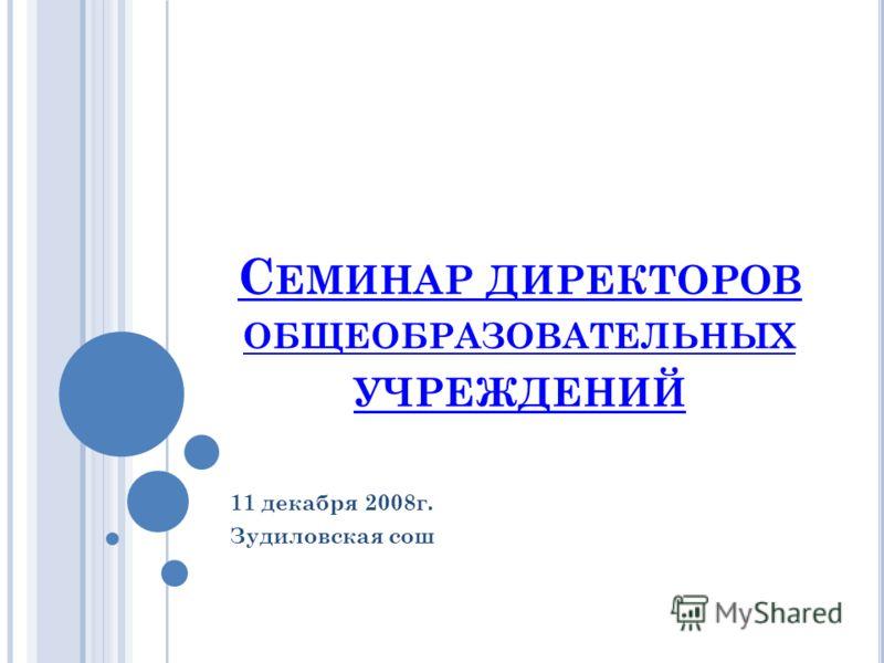 С ЕМИНАР ДИРЕКТОРОВ ОБЩЕОБРАЗОВАТЕЛЬНЫХ УЧРЕЖДЕНИЙ 11 декабря 2008г. Зудиловская сош