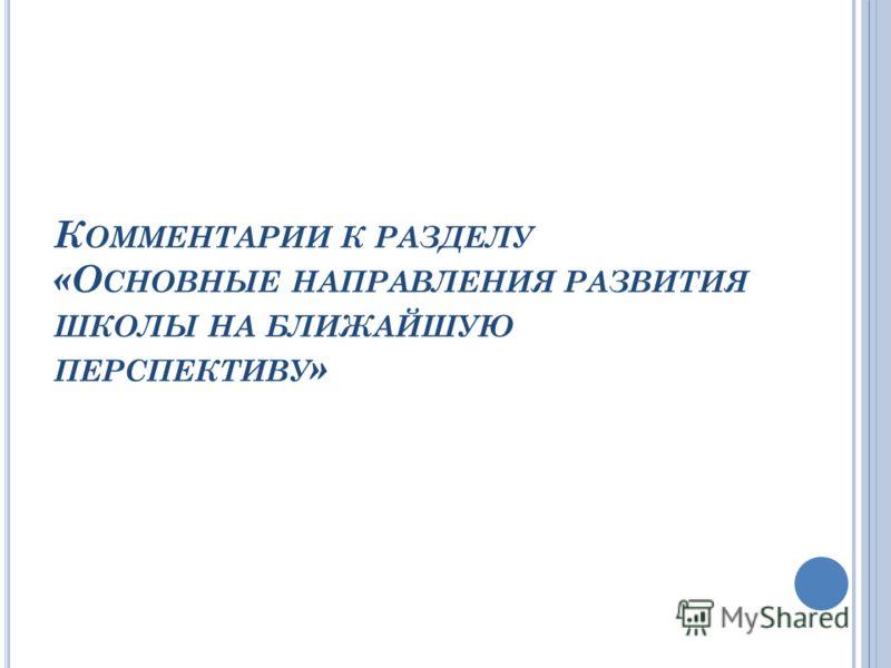 К ОММЕНТАРИИ К РАЗДЕЛУ «О СНОВНЫЕ НАПРАВЛЕНИЯ РАЗВИТИЯ ШКОЛЫ НА БЛИЖАЙШУЮ ПЕРСПЕКТИВУ »