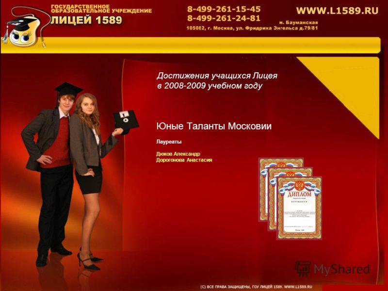 Достижения учащихся Лицея в 2008-2009 учебном году Юные Таланты Московии Лауреаты Дюков Александр Дорогонова Анастасия