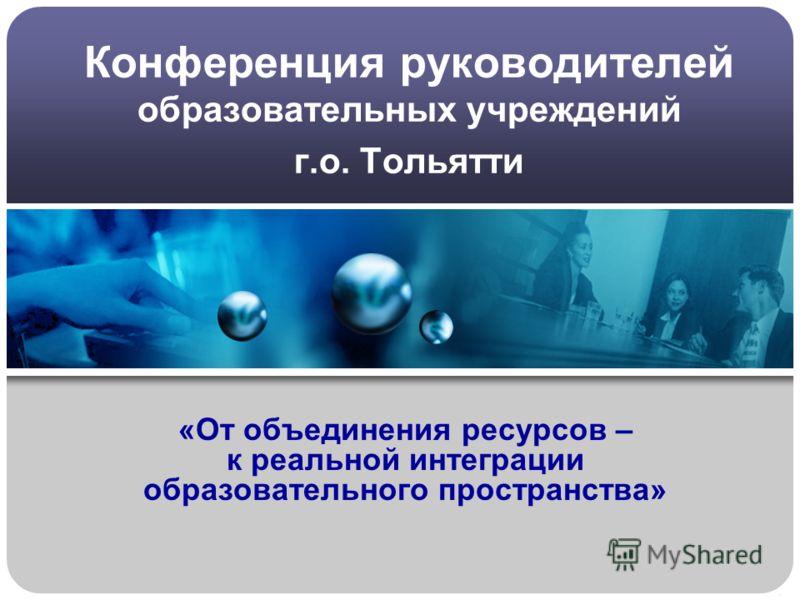 Конференция руководителей образовательных учреждений г.о. Тольятти «От объединения ресурсов – к реальной интеграции образовательного пространства»