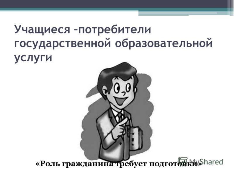 Учащиеся –потребители государственной образовательной услуги «Роль гражданина требует подготовки»