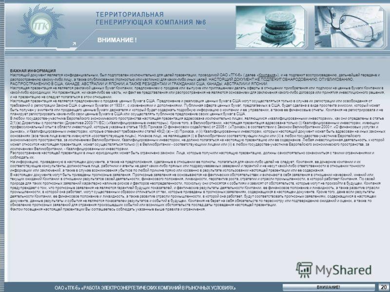 4 ОБЩАЯ ХАРАКТЕРИСТИКА ВНИМАНИЕ ! ОАО «ТГК-6» «РАБОТА ЭЛЕКТРОЭНЕРГЕТИЧЕСКИХ КОМПАНИЙ В РЫНОЧНЫХ УСЛОВИЯХ» 20 ВАЖНАЯ ИНФОРМАЦИЯ Настоящий документ является конфиденциальным, был подготовлен исключительно для целей презентации, проводимой ОАО «ТГК-6» (