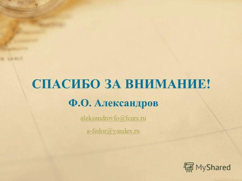 СПАСИБО ЗА ВНИМАНИЕ! Ф.О. Александров aleksandrovfo@fcnrs.ru a-fedor@yandex.ru