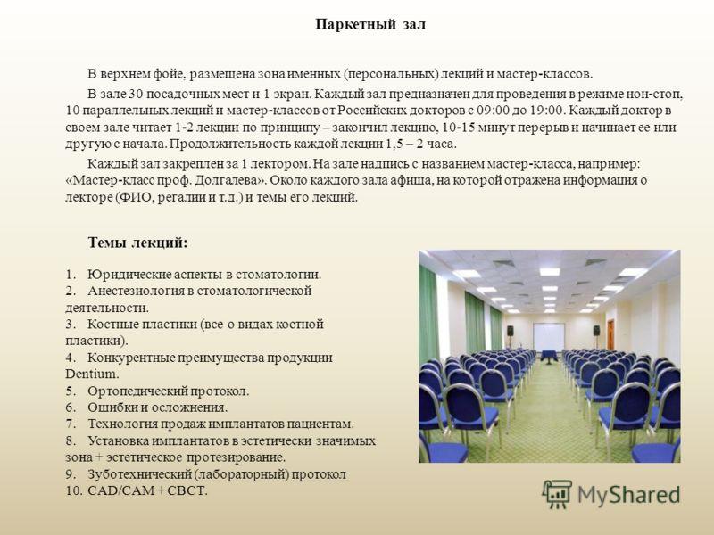 Паркетный зал В верхнем фойе, размещена зона именных (персональных) лекций и мастер-классов. В зале 30 посадочных мест и 1 экран. Каждый зал предназначен для проведения в режиме нон-стоп, 10 параллельных лекций и мастер-классов от Российских докторов