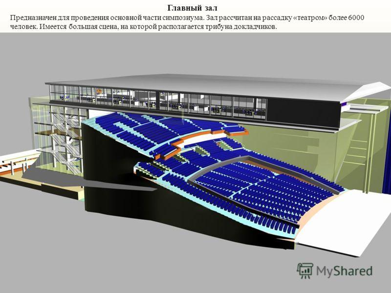 Главный зал Предназначен для проведения основной части симпозиума. Зал рассчитан на рассадку «театром» более 6000 человек. Имеется большая сцена, на которой располагается трибуна докладчиков.