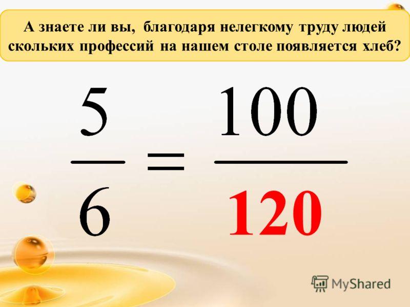 А знаете ли вы, благодаря нелегкому труду людей скольких профессий на нашем столе появляется хлеб? 120