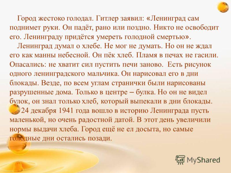 Город жестоко голодал. Гитлер заявил: « Ленинград сам поднимет руки. Он падёт, рано или поздно. Никто не освободит его. Ленинграду придётся умереть голодной смертью ». Ленинград думал о хлебе. Не мог не думать. Но он не ждал его как манны небесной. О