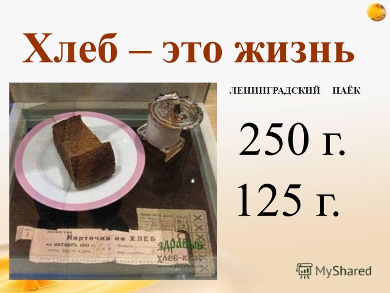 250 г. 125 г. Хлеб – это жизнь ЛЕНИНГРАДСКИЙ ПАЁК