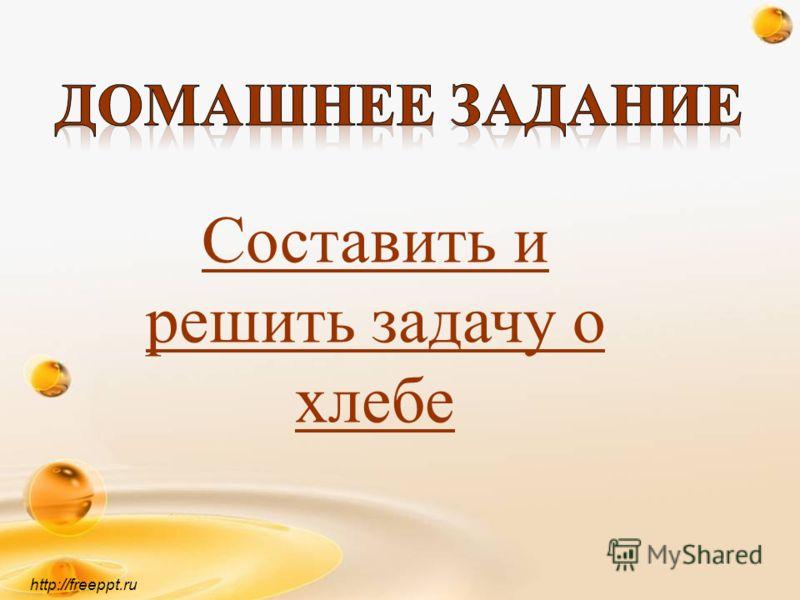 http://freeppt.ru Составить и решить задачу о хлебе
