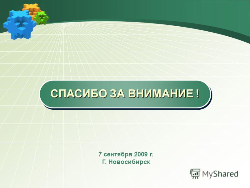 СПАСИБО ЗА ВНИМАНИЕ ! 7 сентября 2009 г. Г. Новосибирск