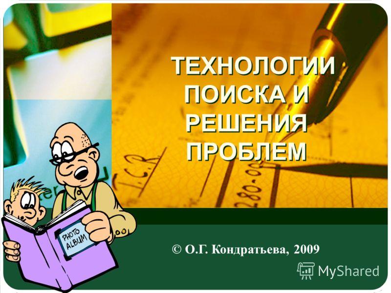 ТЕХНОЛОГИИ ПОИСКА И РЕШЕНИЯ ПРОБЛЕМ © О.Г. Кондратьева, 2009