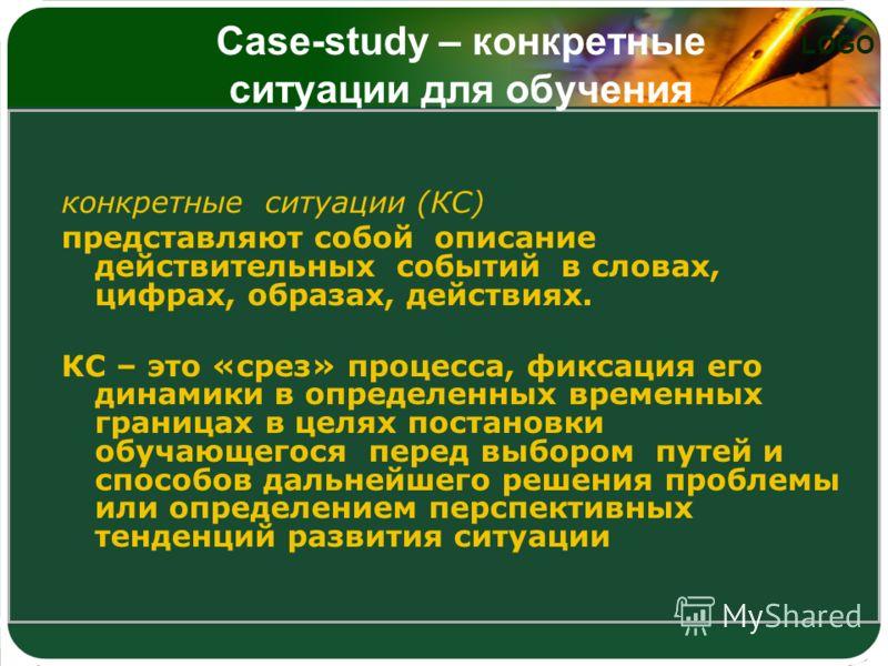 LOGO Case-study – конкретные ситуации для обучения конкретные ситуации (КС) представляют собой описание действительных событий в словах, цифрах, образах, действиях. КС – это «срез» процесса, фиксация его динамики в определенных временных границах в ц