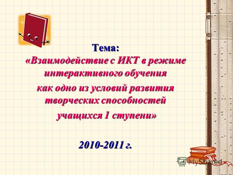 Тема: «Взаимодействие с ИКТ в режиме интерактивного обучения как одно из условийразвития творческих способностей как одно из условий развития творческих способностей учащихся 1 ступени» учащихся 1 ступени» 2010-2011 г.