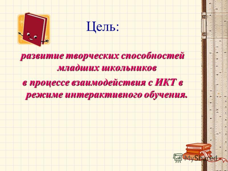 Цель: развитие творческих способностей младших школьников в процессе взаимодействия с ИКТ в режиме интерактивного обучения.