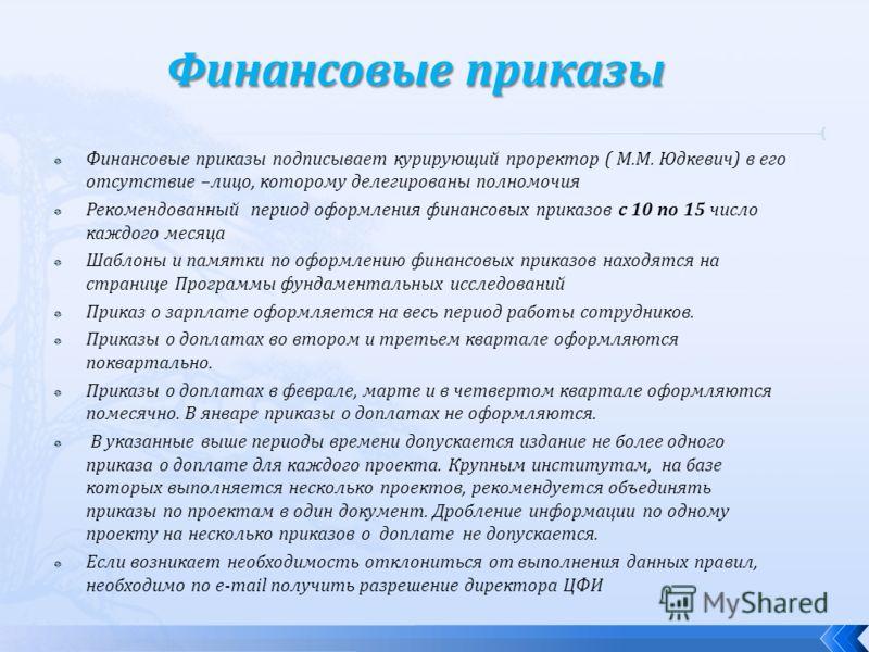 Финансовые приказы подписывает курирующий проректор ( М.М. Юдкевич) в его отсутствие –лицо, которому делегированы полномочия Рекомендованный период оформления финансовых приказов с 10 по 15 число каждого месяца Шаблоны и памятки по оформлению финансо