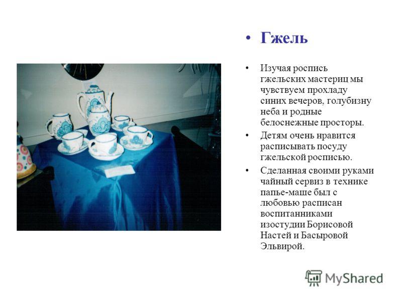 Гжель Изучая роспись гжельских мастериц мы чувствуем прохладу синих вечеров, голубизну неба и родные белоснежные просторы. Детям очень нравится расписывать посуду гжельской росписью. Сделанная своими руками чайный сервиз в технике папье-маше был с лю