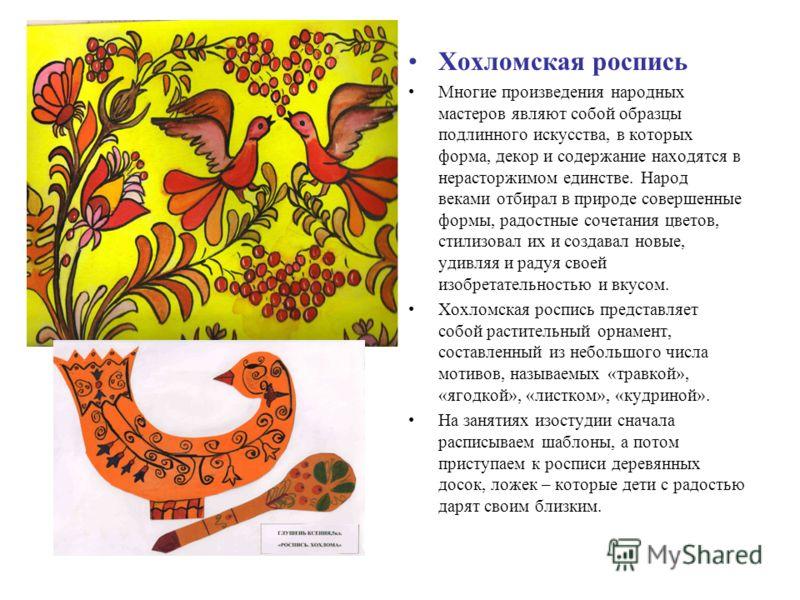 Хохломская роспись Многие произведения народных мастеров являют собой образцы подлинного искусства, в которых форма, декор и содержание находятся в нерасторжимом единстве. Народ веками отбирал в природе совершенные формы, радостные сочетания цветов,