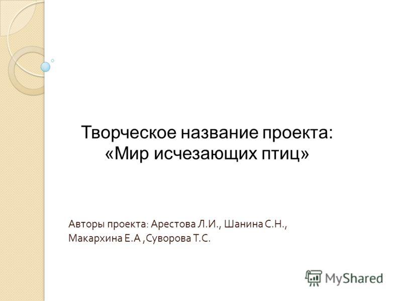 Авторы проекта : Арестова Л. И., Шанина С. Н., Макархина Е. А, Суворова Т. С. Творческое название проекта: «Мир исчезающих птиц»