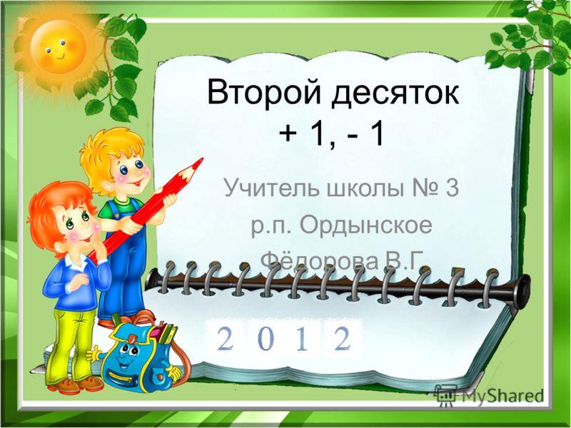 Второй десяток + 1, - 1 Учитель школы 3 р.п. Ордынское Фёдорова В.Г