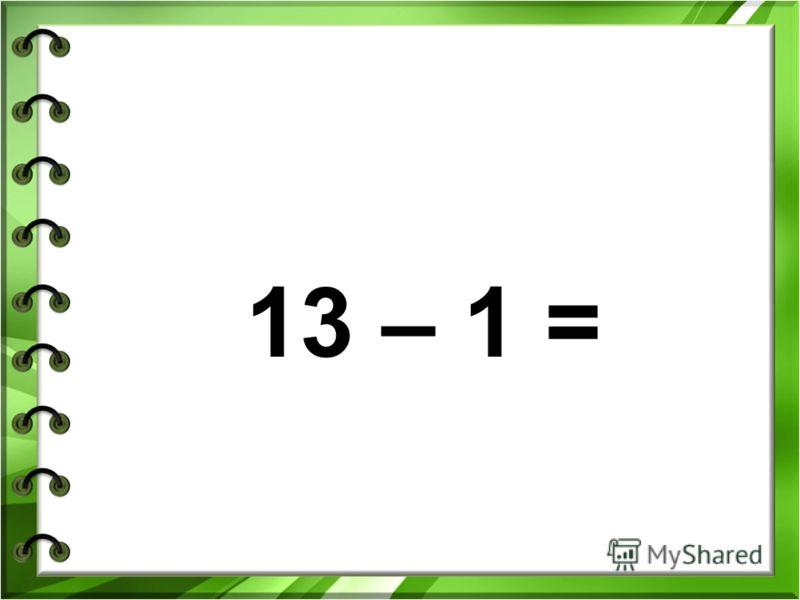 13 – 1 =