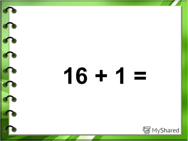 16 + 1 =