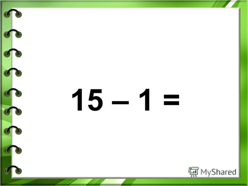 15 – 1 =